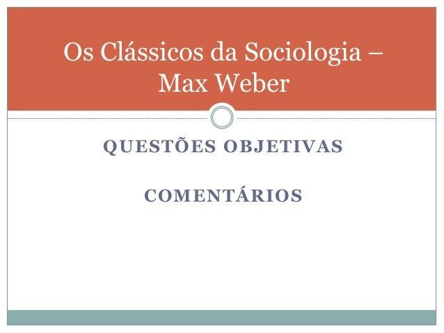 QUESTÕES OBJETIVAS COMENTÁRIOS Os Clássicos da Sociologia – Max Weber