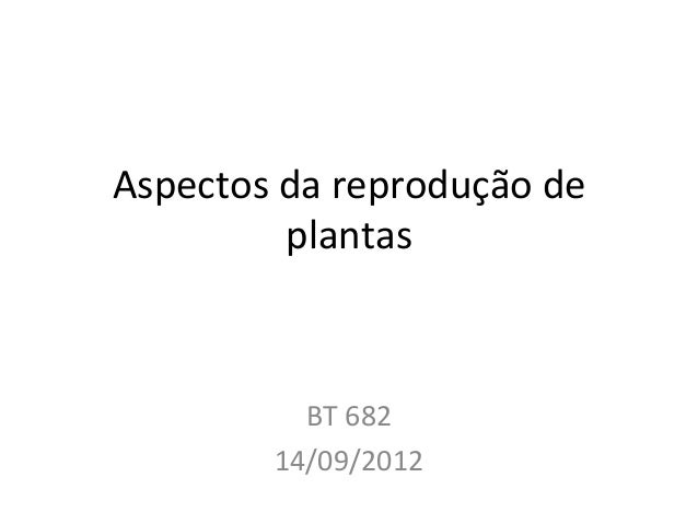 Aspectos(da(reprodução(de( plantas( BT(682( 14/09/2012(