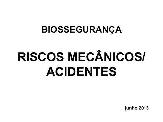 BIOSSEGURANÇA RISCOS MECÂNICOS/ ACIDENTES junho 2013
