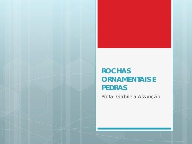 ROCHAS ORNAMENTAIS E PEDRAS Profa. Gabriela Assunção