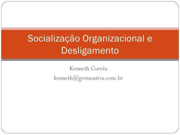 Kenneth Corrêa [email_address] Socialização Organizacional e Desligamento