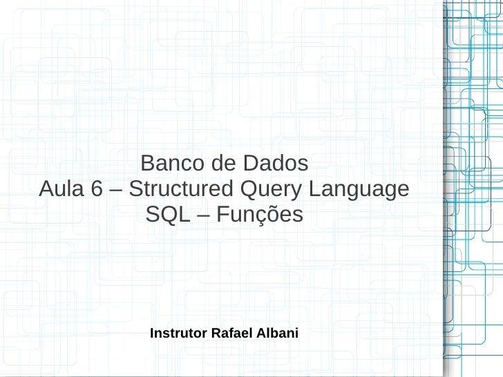 Banco de DadosAula 6 – Structured Query Language          SQL – Funções          Instrutor Rafael Albani