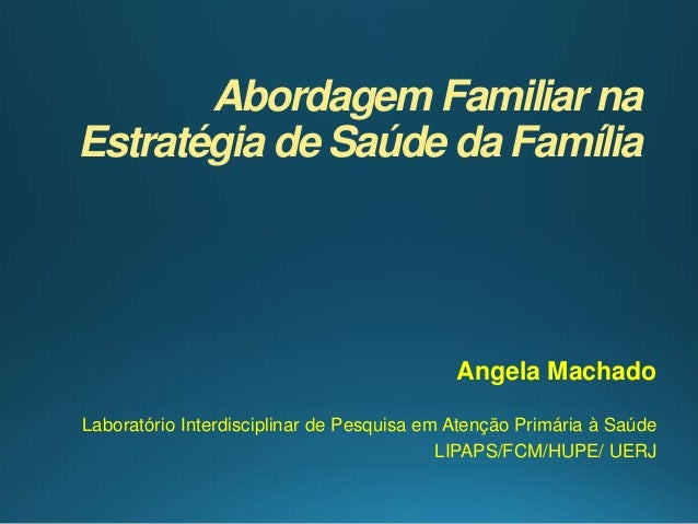 Abordagem Familiar na Estratégia de Saúde da Família Angela Machado Laboratório Interdisciplinar de Pesquisa em Atenção Pr...