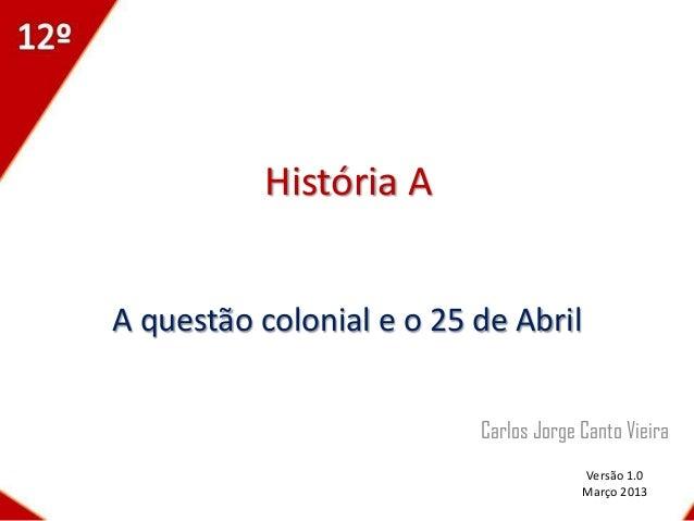 História AA questão colonial e o 25 de Abril                          Carlos Jorge Canto Vieira                           ...