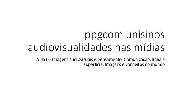 ppgcom unisinos audiovisualidades nas mídias Aula 6 - Imagens audiovisuais e pensamento. Comunicação, linha e superfície. ...