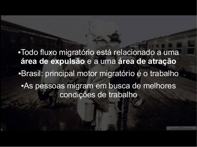 ●Todo fluxo migratório está relacionado a uma  área de expulsão e a uma área de atração  ●Brasil: principal motor migratór...