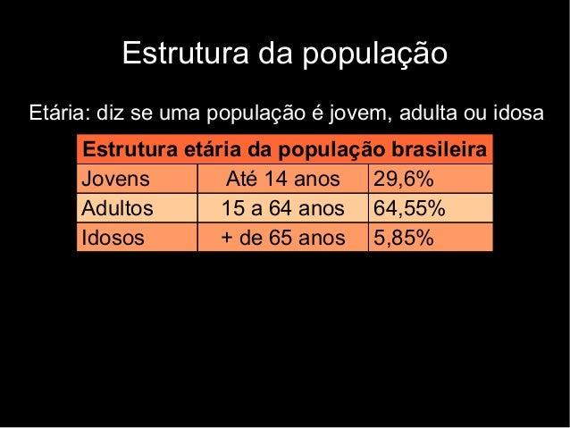 Estrutura da população  Etária: diz se uma população é jovem, adulta ou idosa  Estrutura etária da população brasileira  J...