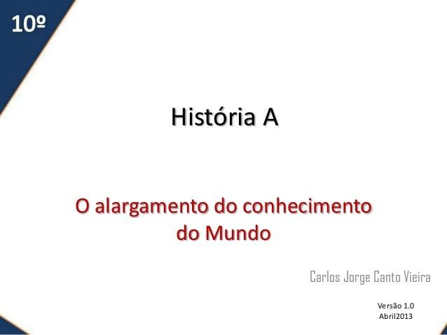 História AO alargamento do conhecimento          do Mundo                      Carlos Jorge Canto Vieira                  ...