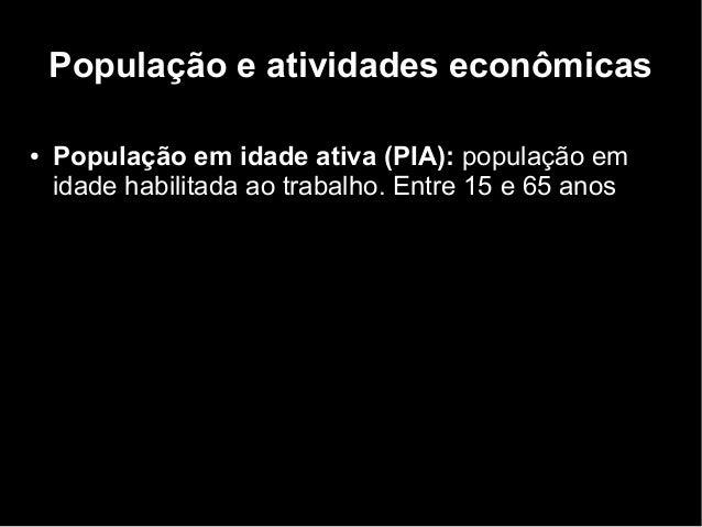 População e atividades econômicas  ● População em idade ativa (PIA): população em  idade habilitada ao trabalho. Entre 15 ...