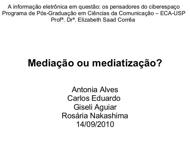 Mediação ou mediatização? Antonia Alves Carlos Eduardo Giseli Aguiar Rosária Nakashima 14/09/2010 A informação eletrônica ...