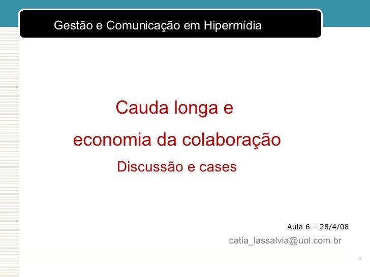 Aula 6 – 28/4/08 Cauda longa e  economia da colaboração Discussão e cases [email_address] <ul><ul><li>Gestão e Comunicação...
