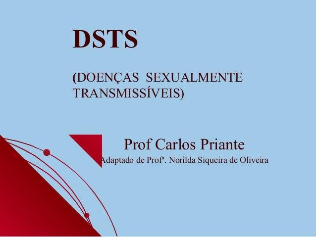 DSTS (DOENÇAS SEXUALMENTE TRANSMISSÍVEIS) Prof Carlos Priante Adaptado de Profª. Norilda Siqueira de Oliveira