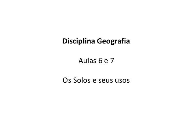 Disciplina Geografia Aulas 6 e 7 Os Solos e seus usos