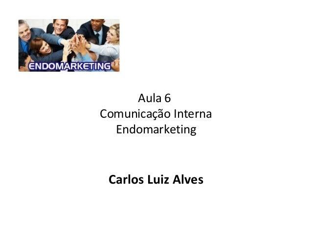Aula 6 Comunicação Interna Endomarketing Carlos Luiz Alves