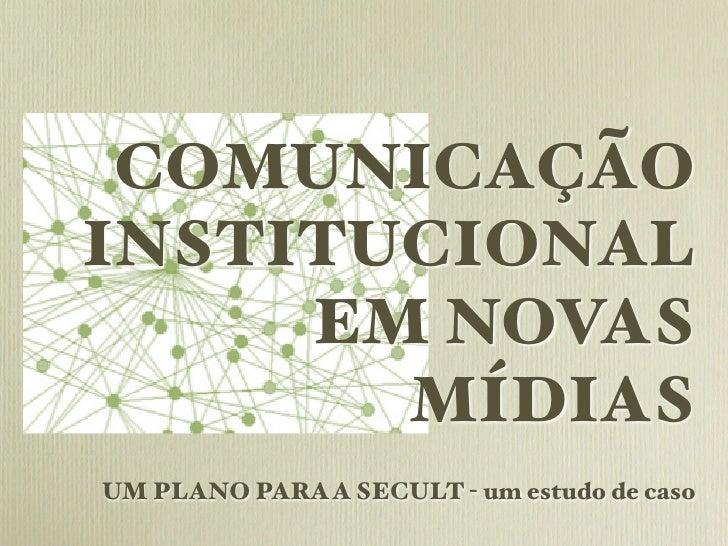 COMUNICAÇÃOINSTITUCIONAL     EM NOVAS       MÍDIASUM PLANO PARA A SECULT - um estudo de caso