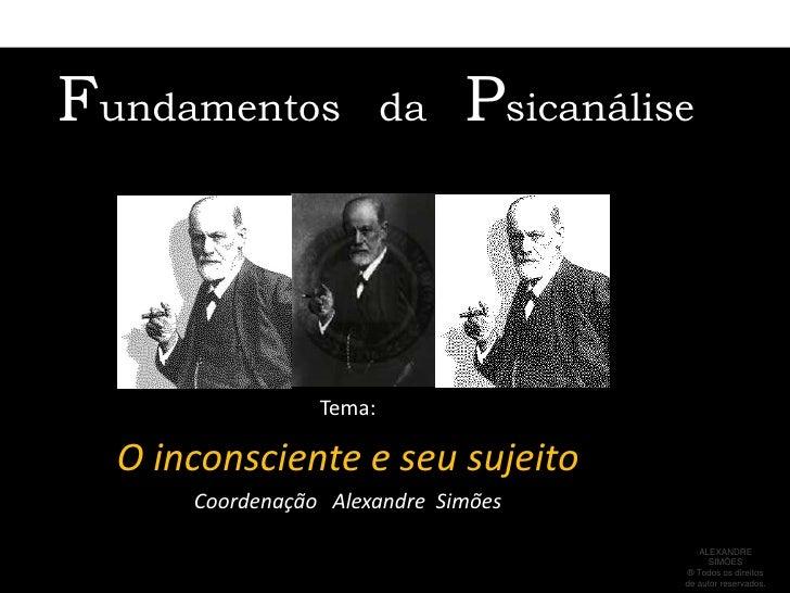 Fundamentos              da   Psicanálise                 Tema:  O inconsciente e seu sujeito      Coordenação Alexandre S...
