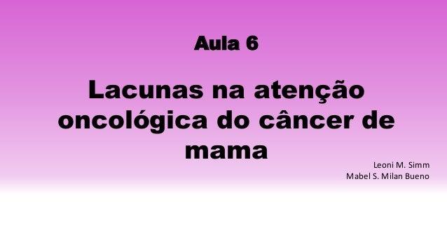 Aula 6 Lacunas na atenção oncológica do câncer de mama Leoni M. Simm Mabel S. Milan Bueno