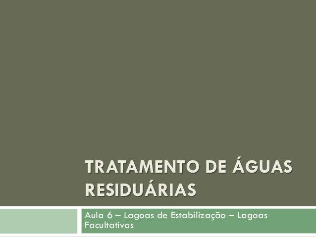 TRATAMENTO DE ÁGUAS RESIDUÁRIAS Aula 6 – Lagoas de Estabilização – Lagoas Facultativas