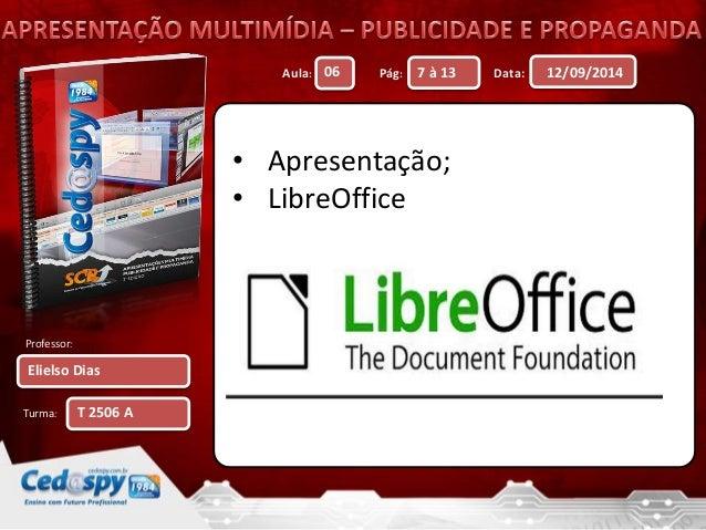Aula: Pág: Data:  Professor:  Turma:  12/09/2014  Elielso Dias  06 7 à 13  T 2506 A  • Apresentação;  • LibreOffice