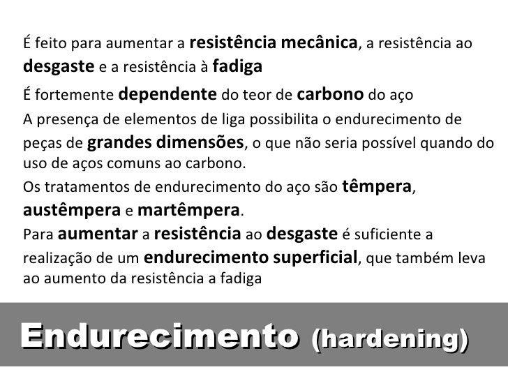 É feito para aumentar a resistência mecânica, a resistência aodesgaste e a resistência à fadigaÉ fortemente dependente do ...