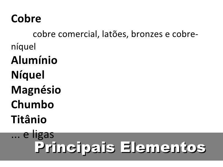 Cobre     cobre comercial, latões, bronzes e cobre-níquelAlumínioNíquelMagnésioChumboTitânio... e ligas     Principais Ele...
