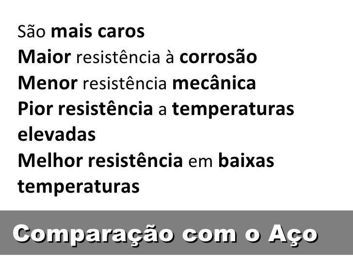 São mais carosMaior resistência à corrosãoMenor resistência mecânicaPior resistência a temperaturaselevadasMelhor resistên...