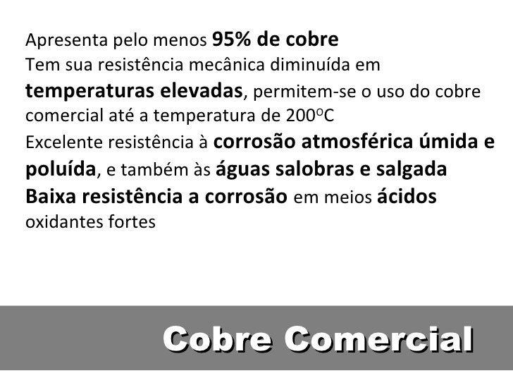 Apresenta pelo menos 95% de cobreTem sua resistência mecânica diminuída emtemperaturas elevadas, permitem-se o uso do cobr...