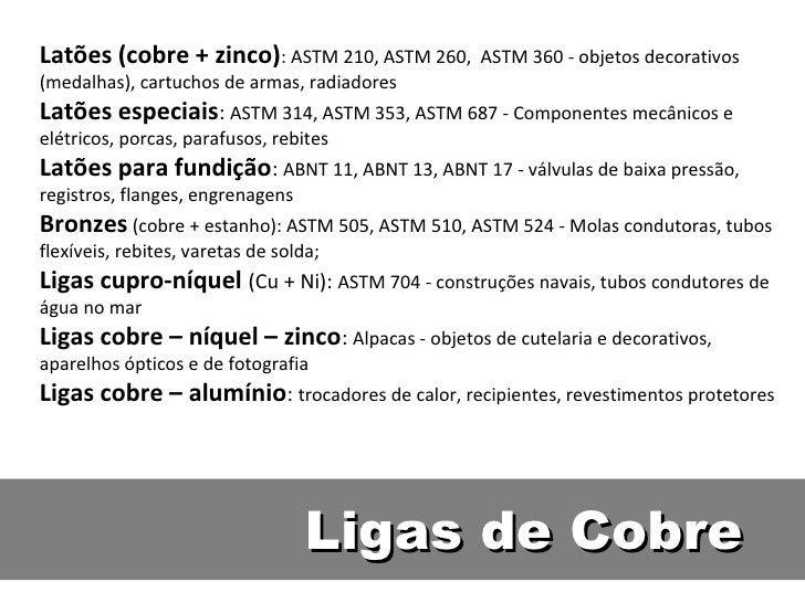 Latões (cobre + zinco): ASTM 210, ASTM 260,      ASTM 360 - objetos decorativos(medalhas), cartuchos de armas, radiadoresL...