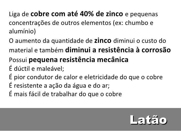Liga de cobre com até 40% de zinco e pequenasconcentrações de outros elementos (ex: chumbo ealumínio)O aumento da quantida...