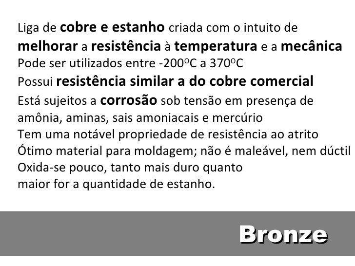 Liga de cobre e estanho criada com o intuito demelhorar a resistência à temperatura e a mecânicaPode ser utilizados entre ...