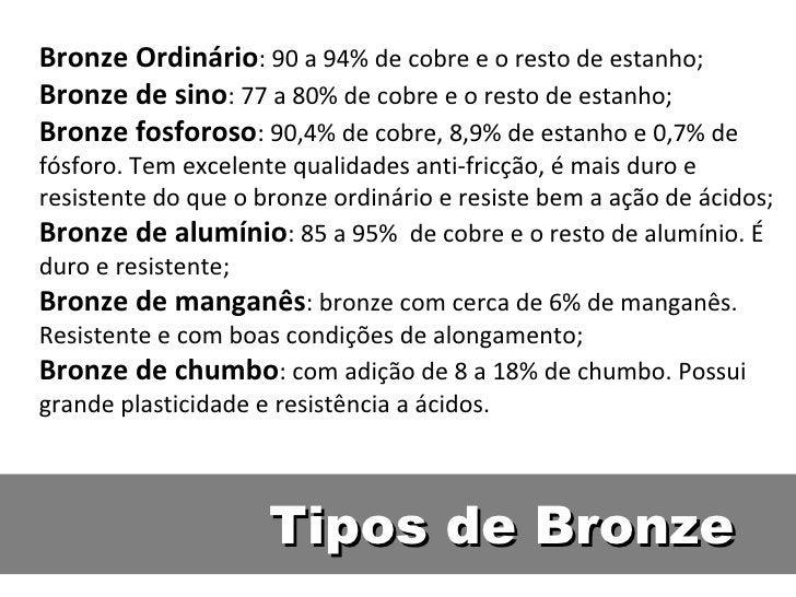 Bronze Ordinário: 90 a 94% de cobre e o resto de estanho;Bronze de sino: 77 a 80% de cobre e o resto de estanho;Bronze fos...