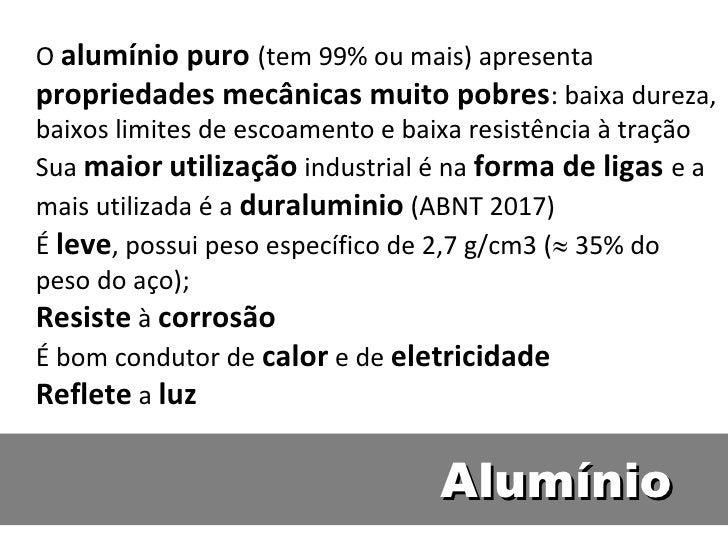 O alumínio puro (tem 99% ou mais) apresentapropriedades mecânicas muito pobres: baixa dureza,baixos limites de escoamento ...