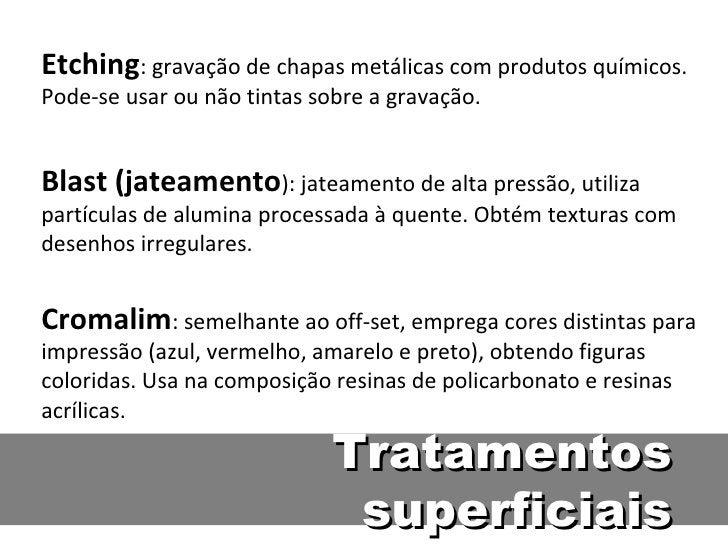 Etching: gravação de chapas metálicas com produtos químicos.Pode-se usar ou não tintas sobre a gravação.Blast (jateamento)...