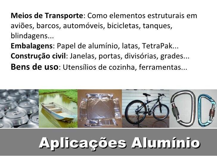 Meios de Transporte: Como elementos estruturais emaviões, barcos, automóveis, bicicletas, tanques,blindagens...Embalagens:...