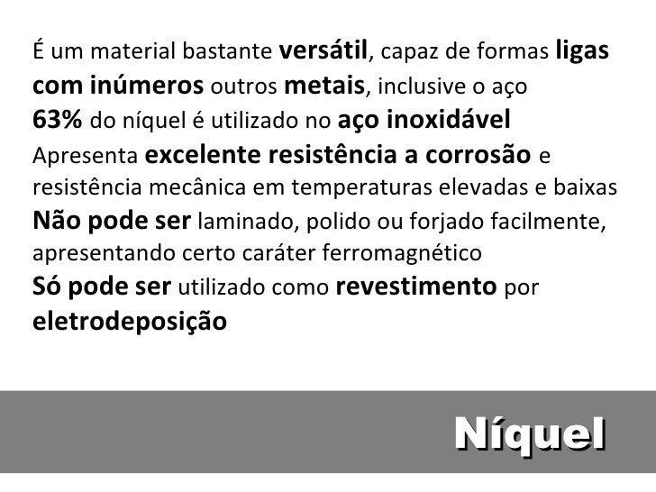 É um material bastante versátil, capaz de formas ligascom inúmeros outros metais, inclusive o aço63% do níquel é utilizado...