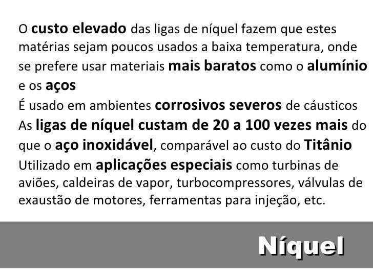 O custo elevado das ligas de níquel fazem que estesmatérias sejam poucos usados a baixa temperatura, ondese prefere usar m...