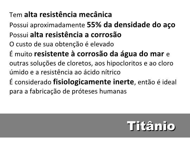 Tem alta resistência mecânicaPossui aproximadamente 55% da densidade do açoPossui alta resistência a corrosãoO custo de su...