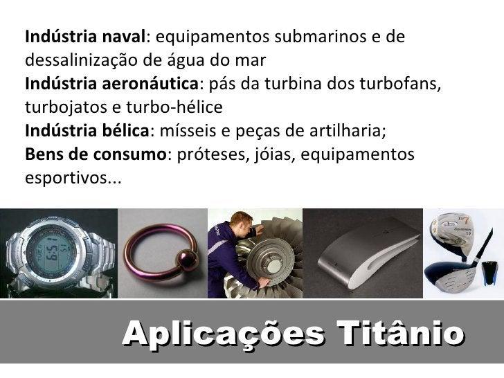 Indústria naval: equipamentos submarinos e dedessalinização de água do marIndústria aeronáutica: pás da turbina dos turbof...