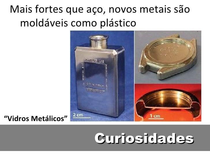 """Mais fortes que aço, novos metais são  moldáveis como plástico""""Vidros Metálicos""""                     Curiosidades"""