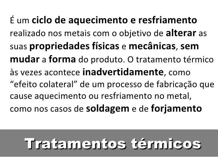 É um ciclo de aquecimento e resfriamentorealizado nos metais com o objetivo de alterar assuas propriedades físicas e mecân...