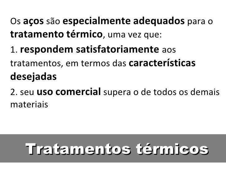 Os aços são especialmente adequados para otratamento térmico, uma vez que:1. respondem satisfatoriamente aostratamentos, e...