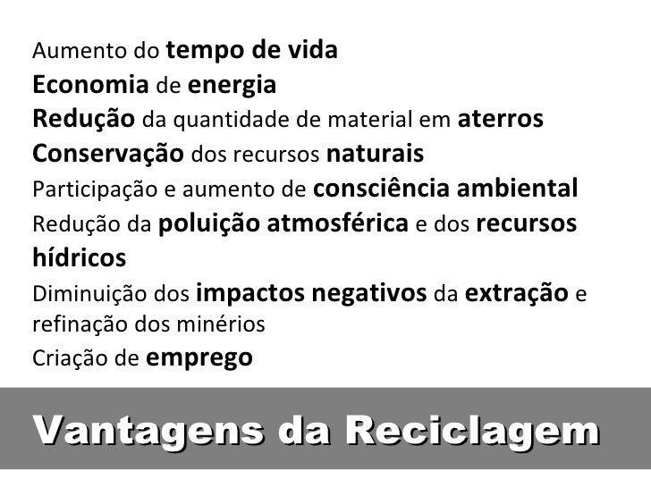 Aumento do tempo de vidaEconomia de energiaRedução da quantidade de material em aterrosConservação dos recursos naturaisPa...