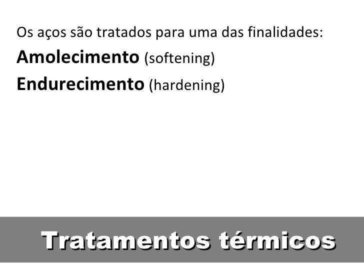 Os aços são tratados para uma das finalidades:Amolecimento (softening)Endurecimento (hardening)   Tratamentos térmicos