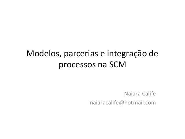 Modelos, parcerias e integração de processos na SCM Naiara Calife naiaracalife@hotmail.com