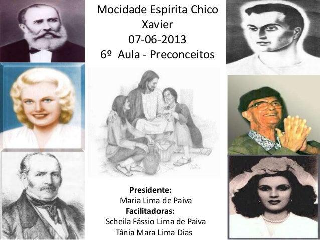 Mocidade Espírita ChicoXavier07-06-20136º Aula - PreconceitosPresidente:Maria Lima de PaivaFacilitadoras:Scheila Fássio Li...
