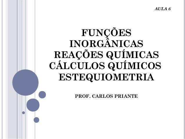 FUNÇÕES INORGÂNICAS REAÇÕES QUÍMICAS CÁLCULOS QUÍMICOS ESTEQUIOMETRIA PROF. CARLOS PRIANTE AULA 6
