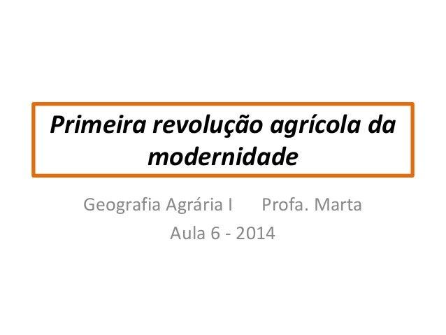 Primeira revolução agrícola da  modernidade  Geografia Agrária I Profa. Marta  Aula 6 - 2014