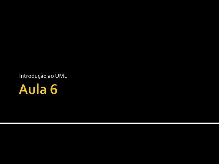 Aula 6<br />Introdução ao UML: <br /><ul><li> Noções básicas