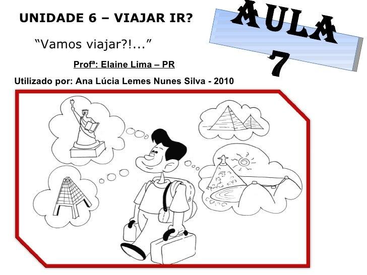 """UNIDADE 6 – VIAJAR IR? """" Vamos viajar?!..."""" AULA 7 Profª: Elaine Lima – PR Utilizado por: Ana Lúcia Lemes Nunes Silva - 2010"""