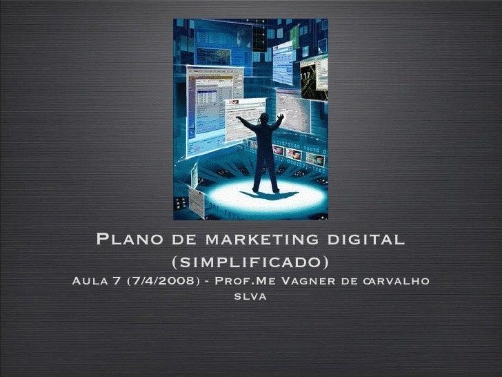 Plano de marketing digital (simplificado) Aula 7 (7/4/2008) - Prof.Me Vagner de carvalho slva